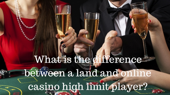 What is the difference between a land and online casino high limit player